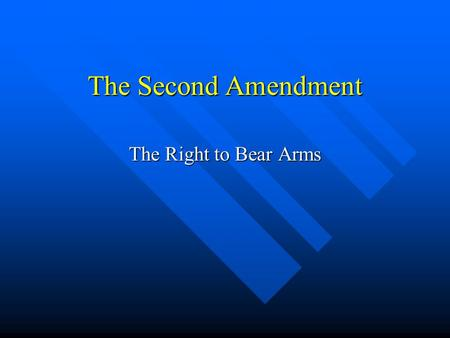 The Second Amendment The Right to Bear Arms. The Second Amendment A well regulated Militia, being necessary to the security of a free State, the right.