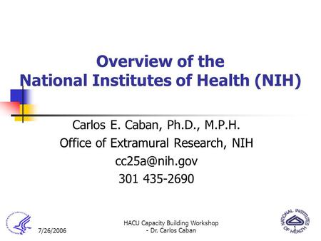 7/26/2006 HACU Capacity Building Workshop - Dr. Carlos Caban 1 Overview of the National Institutes of Health (NIH) Carlos E. Caban, Ph.D., M.P.H. Office.