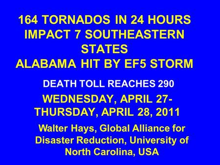 164 TORNADOS IN 24 HOURS IMPACT 7 SOUTHEASTERN STATES ALABAMA HIT BY EF5 STORM DEATH TOLL REACHES 290 WEDNESDAY, APRIL 27- THURSDAY, APRIL 28, 2011 Walter.