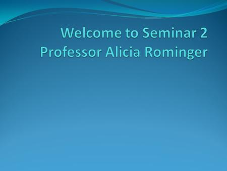 Welcome to Seminar 2 Professor Alicia Rominger