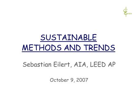 SUSTAINABLE METHODS AND TRENDS Sebastian Eilert, AIA, LEED AP October 9, 2007.