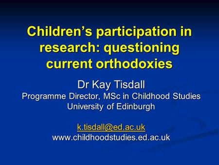 Children's participation in research: questioning current orthodoxies Dr Kay Tisdall Programme Director, MSc in Childhood Studies University of Edinburgh.