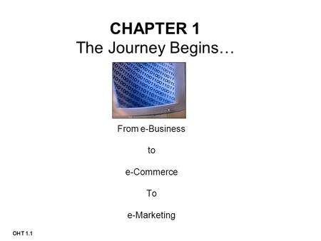 OHT 1.1 CHAPTER 1 The Journey Begins… From e-Business to e-Commerce To e-Marketing.