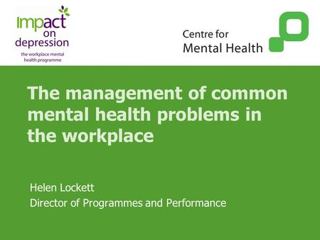 The management of common mental health problems in the workplace Helen Lockett Director of Programmes and Performance.