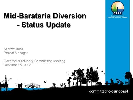 Mid-Barataria Diversion - Status Update committed to our coast Andrew Beall Project Manager Governor's Advisory Commission Meeting December 5, 2012.