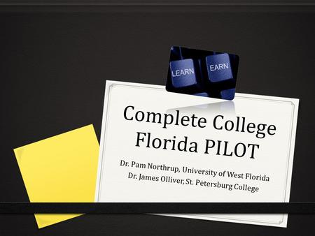 Complete College Florida PILOT Dr. Pam Northrup, University of West Florida Dr. James Olliver, St. Petersburg College.