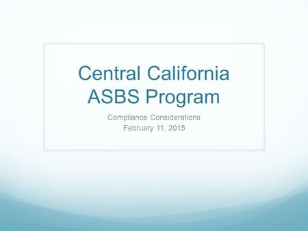 Central California ASBS Program Compliance Considerations February 11, 2015.