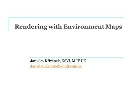 Rendering with Environment Maps Jaroslav Křivánek, KSVI, MFF UK