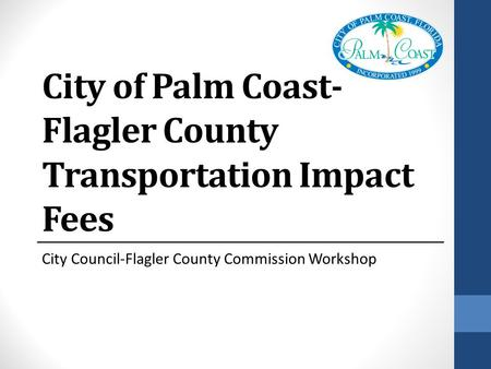 City of Palm Coast- Flagler County Transportation Impact Fees City Council-Flagler County Commission Workshop.