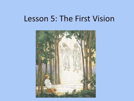 Lesson 5: The First Vision PURPOSE To help each child know that Joseph Smith saw Heavenly Father and Jesus Christ.