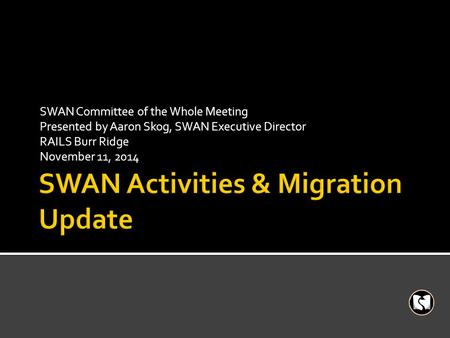 SWAN Committee of the Whole Meeting Presented by Aaron Skog, SWAN Executive Director RAILS Burr Ridge November 11, 2014.