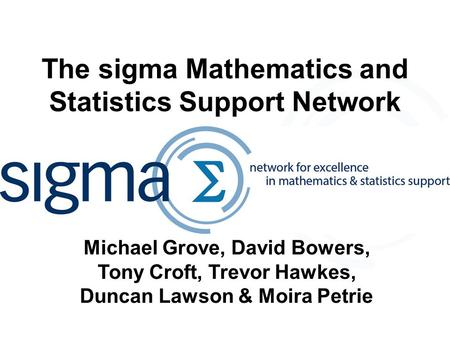 The sigma Mathematics and Statistics Support Network Michael Grove, David Bowers, Tony Croft, Trevor Hawkes, Duncan Lawson & Moira Petrie.