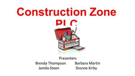 Construction Zone PLC Presenters Brenda Thompson Barbara Martin Jamila Steen Dionne Kirby.