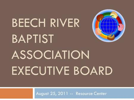 BEECH RIVER BAPTIST ASSOCIATION EXECUTIVE BOARD August 25, 2011 -- Resource Center.