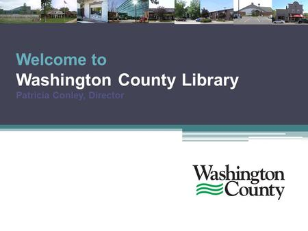 Welcome to Washington County Library Patricia Conley, Director.