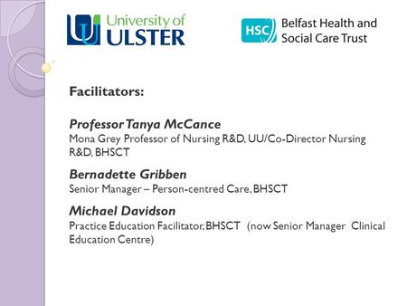 Person-centred Practice Programme Facilitators: Professor Tanya McCance Mona Grey Professor of Nursing R&D, UU/Co-Director Nursing R&D, BHSCT Bernadette.
