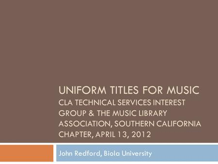 UNIFORM TITLES FOR MUSIC CLA TECHNICAL SERVICES INTEREST GROUP & THE MUSIC LIBRARY ASSOCIATION, SOUTHERN CALIFORNIA CHAPTER, APRIL 13, 2012 John Redford,