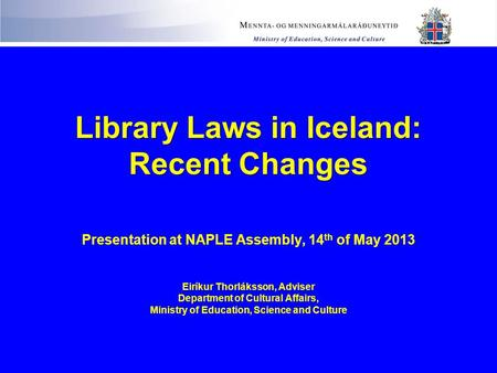 Library Laws in Iceland: Recent Changes Library Laws in Iceland: Recent Changes Presentation at NAPLE Assembly, 14 th of May 2013 Eiríkur Thorláksson,