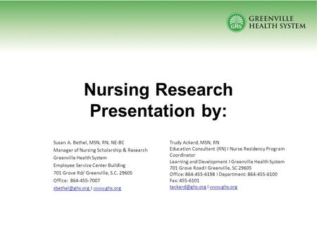 Nursing Research Presentation by: Susan A. Bethel, MSN, RN, NE-BC Manager of Nursing Scholarship & Research Greenville Health System Employee Service Center.