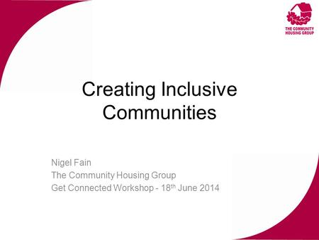 Creating Inclusive Communities Nigel Fain The Community Housing Group Get Connected Workshop - 18 th June 2014.