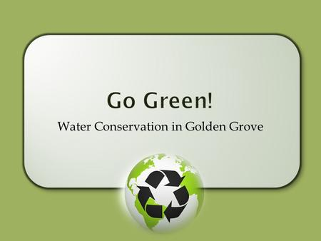 Water Conservation in Golden Grove. Reducing water usage on a daily basis is sound environmental practice. Residents have the biggest impact on reduced.