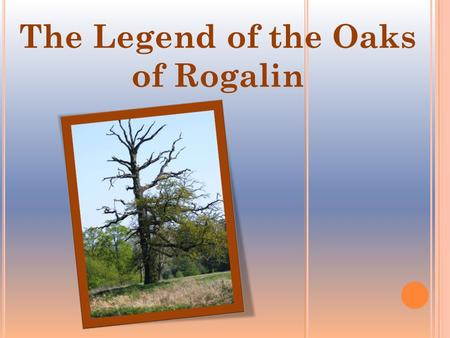 The Legend of the Oaks of Rogalin. Once upon a time, three brothers- princes Lech, Czech and Rus went on a hunt to the forest over the Warta River. The.