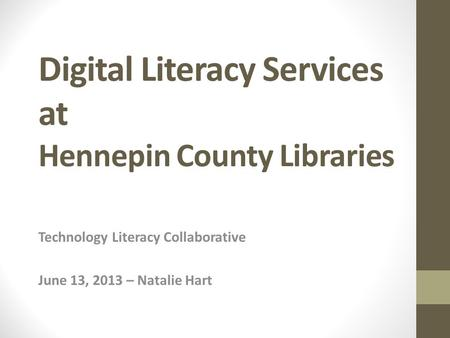 Digital Literacy Services at Hennepin County Libraries Technology Literacy Collaborative June 13, 2013 – Natalie Hart.