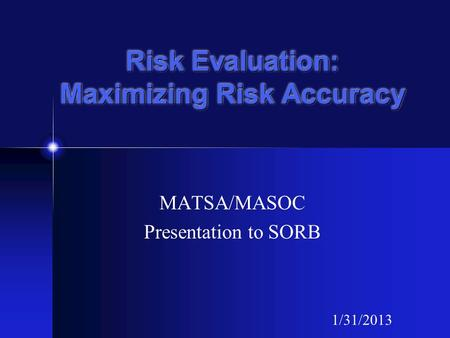 Risk Evaluation: Maximizing Risk Accuracy MATSA/MASOC Presentation to SORB 1/31/2013.