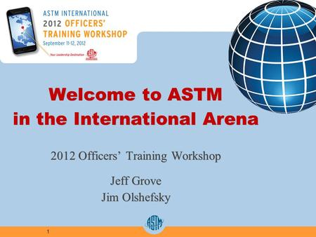 1 Welcome to ASTM in the International Arena 2012 Officers' Training Workshop Jeff Grove Jim Olshefsky Welcome to ASTM in the International Arena 2012.