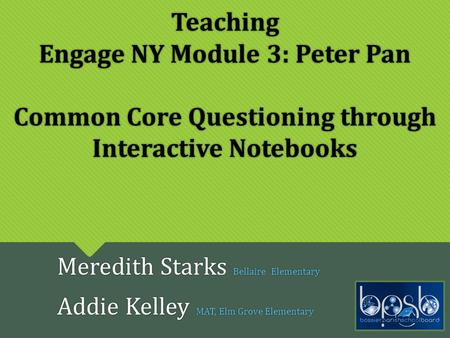 Teaching Engage NY Module 3: Peter Pan Common Core Questioning through Interactive Notebooks Meredith Starks Bellaire Elementary Addie Kelley MAT, Elm.
