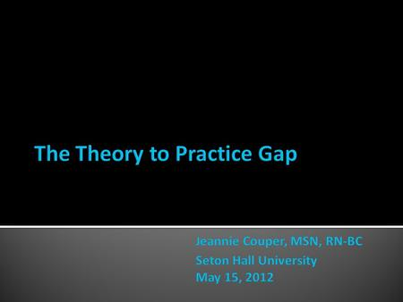  The theory to practice gap continues to be an issue for nursing students (Kalb, 2010; May et al, 1999).  Impact observed on clinical decision making.