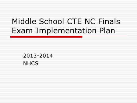 Middle School CTE NC Finals Exam Implementation Plan 2013-2014 NHCS.