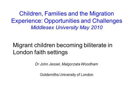 Children, Families and the Migration Experience: Opportunities and Challenges Middlesex University May 2010 Migrant children becoming biliterate in London.