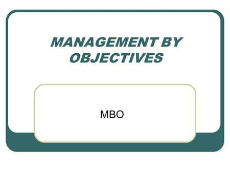 MANAGEMENT BY OBJECTIVES MBO. What is MBO? Management by objectives (MBO) is a systematic and organized approach that allows management to focus on achievable.