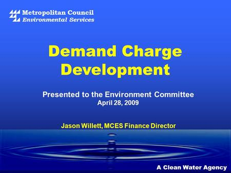 Metropolitan Council Environmental Services A Clean Water Agency Demand Charge Development Jason Willett, MCES Finance Director Presented to the Environment.