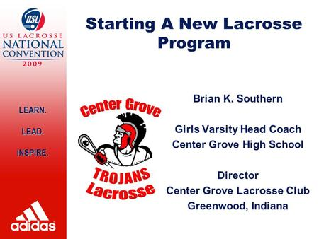 LEARN. LEAD.INSPIRE. Starting A New Lacrosse Program Brian K. Southern Girls Varsity Head Coach Center Grove High School Director Center Grove Lacrosse.