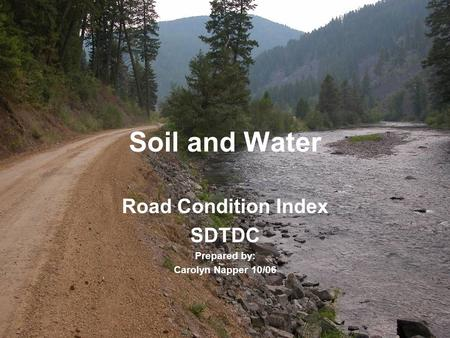 Soil and Water Road Condition Index SDTDC Prepared by: Carolyn Napper 10/06.
