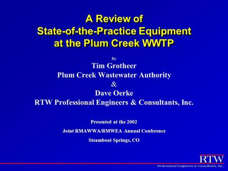 A Review of State-of-the-Practice Equipment at the Plum Creek WWTP By Tim Grotheer Plum Creek Wastewater Authority & Dave Oerke RTW Professional Engineers.