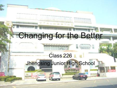 Changing for the Better Class 226 Jhengsing Junior High School.