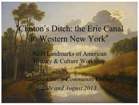 """ Clinton ' s Ditch: the Erie Canal in Western New York "" NEH Landmarks of American History & Culture Workshop Niagara County Community College July and."