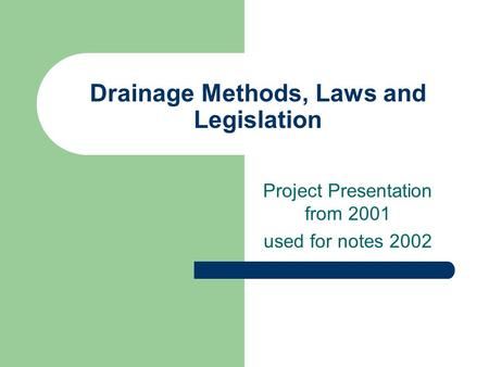 Drainage Methods, Laws and Legislation Project Presentation from 2001 used for notes 2002.