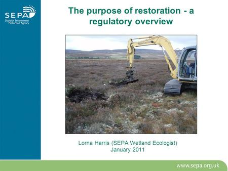 The purpose of restoration - a regulatory overview Lorna Harris (SEPA Wetland Ecologist) January 2011.