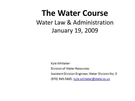 The Water Course Water Law & Administration January 19, 2009 Kyle Whitaker Division of Water Resources Assistant Division Engineer, Water Division No.