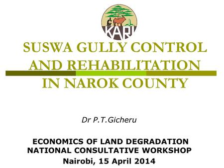 SUSWA GULLY CONTROL AND REHABILITATION IN NAROK COUNTY Dr P.T.Gicheru ECONOMICS OF LAND DEGRADATION NATIONAL CONSULTATIVE WORKSHOP Nairobi, 15 April 2014.