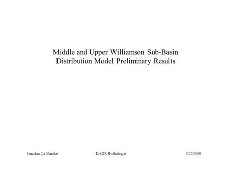Middle and Upper Williamson Sub-Basin Distribution Model Preliminary Results Jonathan La Marche KADR Hydrologist3/20/2000.
