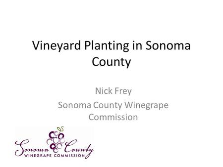 Vineyard Planting in Sonoma County Nick Frey Sonoma County Winegrape Commission.