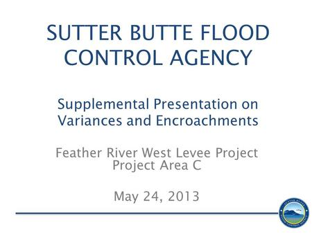 SUTTER BUTTE FLOOD CONTROL AGENCY Supplemental Presentation on Variances and Encroachments Feather River West Levee Project Project Area C May 24, 2013.