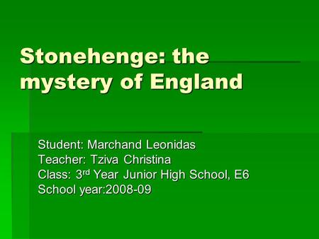 Stonehenge: the mystery of England Student: Marchand Leonidas Teacher: Tziva Christina Class: 3 rd Year Junior High School, E6 School year:2008-09.