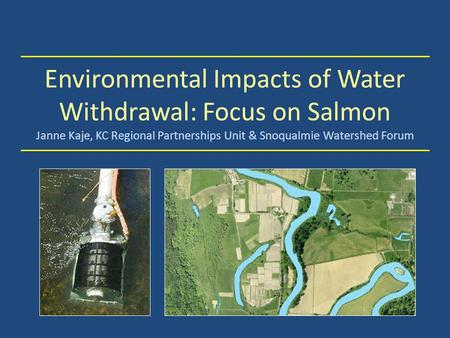 Environmental Impacts of Water Withdrawal: Focus on Salmon Janne Kaje, KC Regional Partnerships Unit & Snoqualmie Watershed Forum.