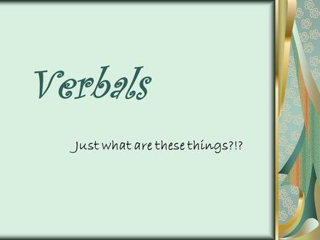 Verbals Just what are these things?!?. Verbals Definition: A verbal is a word formed from a verb that functions as another part of speech, such as a noun,